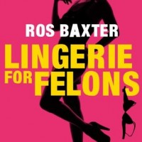 Why I wrote Lingerie for Felons by Ros Baxter