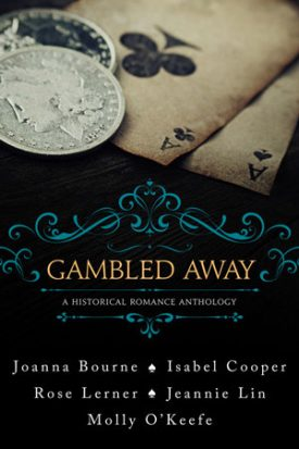 Gambled Away by Rose Lerner, Isabel Cooper, Jeannie Lin, Molly O' Keefe, and Joanna Bourne #Review
