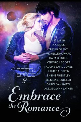 Embrace the Romance:  Pets in Space 2 by Alexis Green, Cara Bristol, Carol Von Natta, Jessica E. Subject, Laurie A. Greene, M.K. Eidem, Michelle Howard, Pauline Baird Jones, S.E. Smith, Sabine Priestley, Susan Grant, Veronica Scott