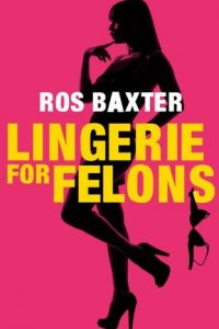 Review Lingerie for Felons by Ros Baxter
